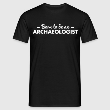 born to be an archaeologist - Men's T-Shirt