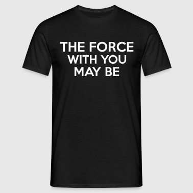 The Force With You May Be - Mannen T-shirt