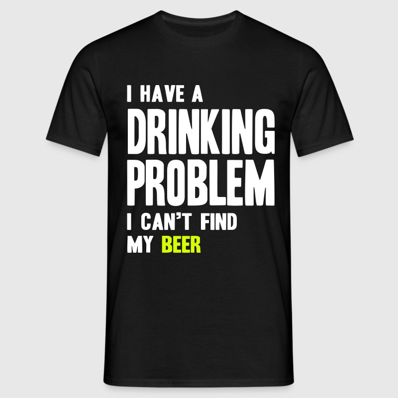 I Have a Drinking Problem - Men's T-Shirt