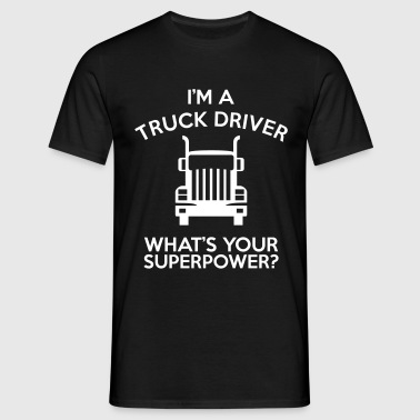 IM A TRUCK DRIVER WHATS YOUR SUPERPOWER - Men's T-Shirt