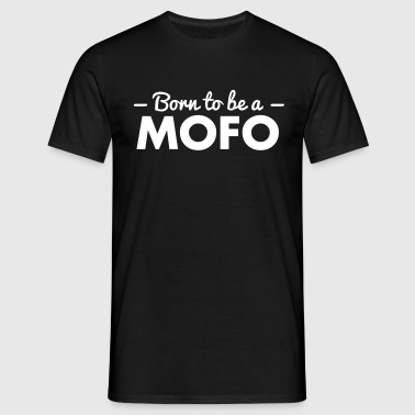 born to be a mofo - Men's T-Shirt