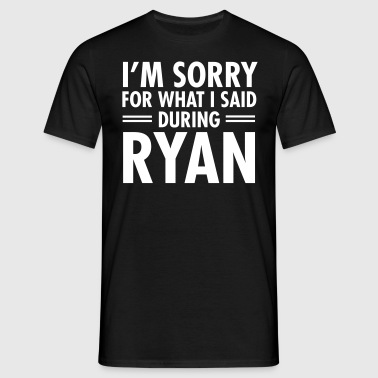 I'm Sorry For What I Said During Ryan - Mannen T-shirt