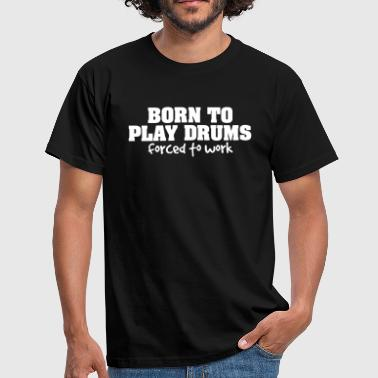 born to play drums forced to work - Men's T-Shirt