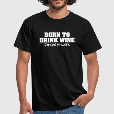 born to drink wine forced to work - T-shirt herr