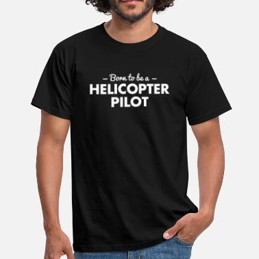 Helicóptero born to be a helicopter pilot - Camiseta hombre