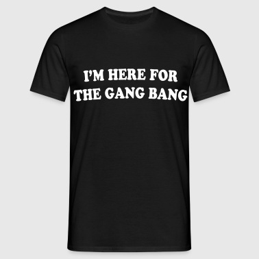 I'M HERE FOR THE GANG BANG - T-skjorte for menn