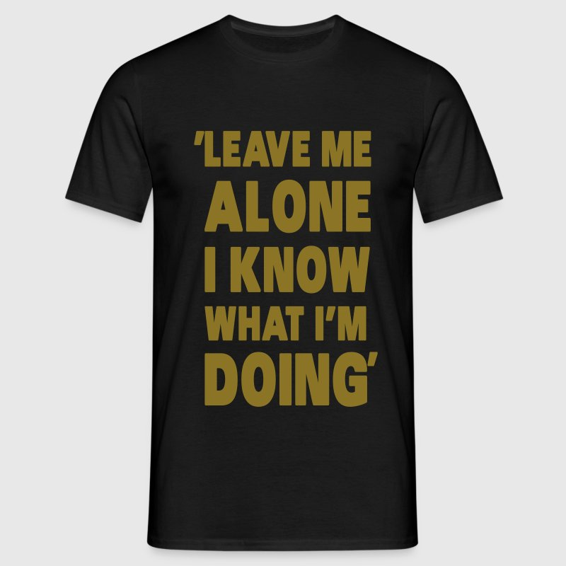 Leave Me Alone I Know What I'm Doing - Mannen T-shirt