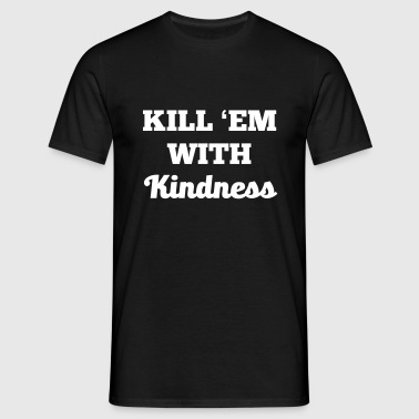 Kill them with kindness! - Männer T-Shirt