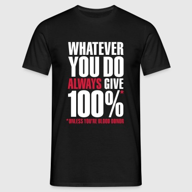 Whatever you do always give 100%. Unless you're blood donor - Mannen T-shirt