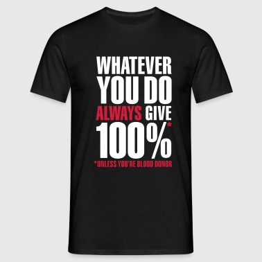 Whatever you do always give 100%. Unless you're blood donor - Männer T-Shirt