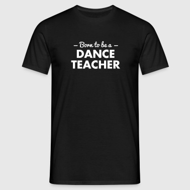 born to be a dance teacher - Men's T-Shirt