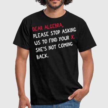 Dear algebra - stop asking us to find your X - Männer T-Shirt