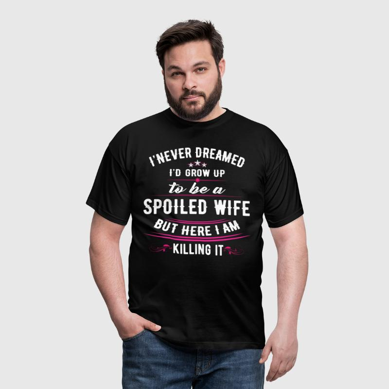 Never Dreamed Grow Up Spoiled Wife Here Killing It - Men's T-Shirt