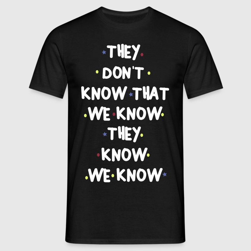 THEY DONT KNOW THAT WE KNOW THEY KNOW WE KNOW - Men's T-Shirt