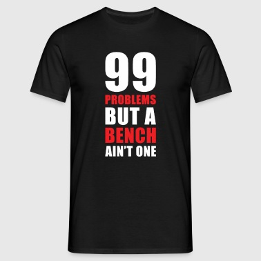 99 Problems But A Bench Ain't One - Men's T-Shirt
