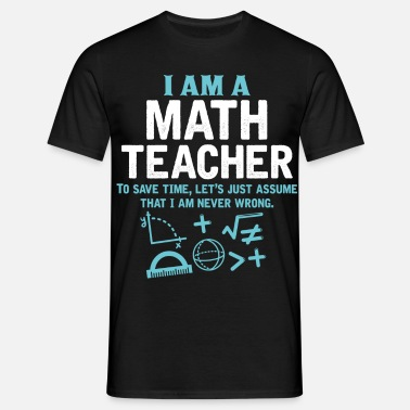 Maths Teacher I Am A Math Teacher - Men's T-Shirt