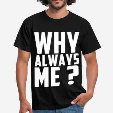 Why always me? - T-shirt Homme