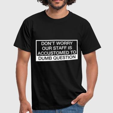 Staff Sprüche Our Staff Is Accustomed To Dumb Question - Männer T-Shirt
