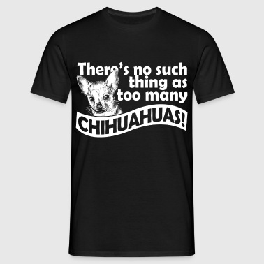 there's no such thing as too many chihuahuas - Men's T-Shirt