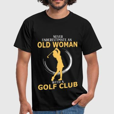 Never Underestimate An Old Woman With A Golf Club Never Underestimate An Old Woman With A Golf Club - Men's T-Shirt