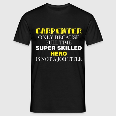 Carpenter Only because full time super skilled her - Men's T-Shirt