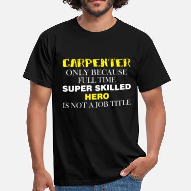 Carpenter Carpenter Only because full time super skilled her - Men's T-Shirt