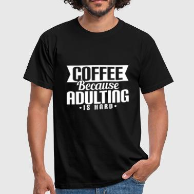 COFFEE BECAUSE ADULTING IS HARD - Männer T-Shirt