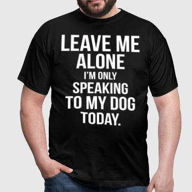 Leave Me Alone I Am Only Speaking To My Dog Today - Men's T-Shirt