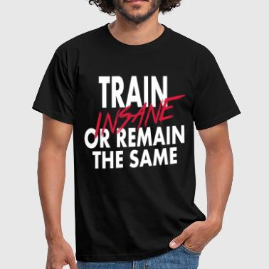 Train Insane Or Remain The Same  - Mannen T-shirt
