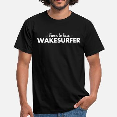 Wakesurf born to be a wakesurfer - Men's T-Shirt