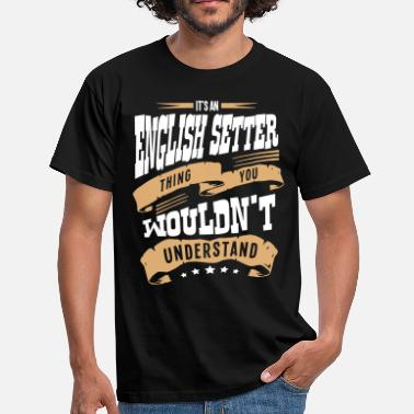 English Setter its a english setter dog thing you would - Men's T-Shirt