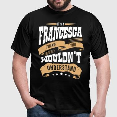 francesca name thing you wouldnt underst - Men's T-Shirt