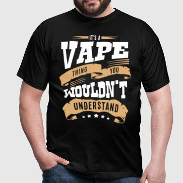 its a vape thing you wouldnt understand - Men's T-Shirt