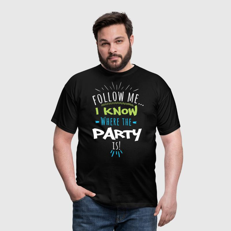 Follow me... I know where the Party is! - Männer T-Shirt