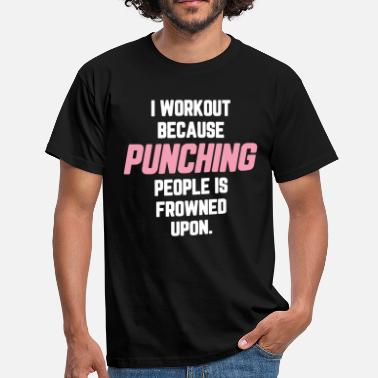 Workout I Workout Because Punching People Is Frowned Upon - Men's T-Shirt