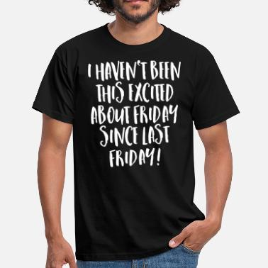 I Haven't Been This Excited About Friday... - Camiseta hombre