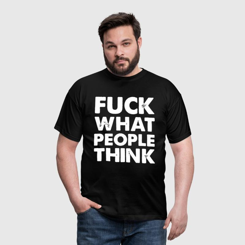 Fuck What People Think - Men's T-Shirt