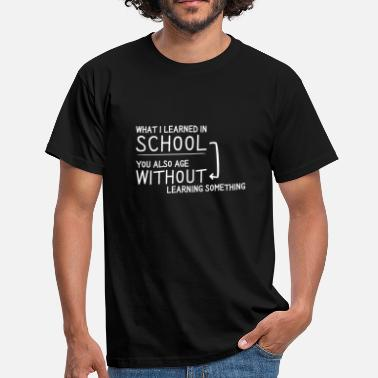 Sprüche WHAT I LEARNED IN SCHOOL - NOTHING / Geschenk Idee - Männer T-Shirt