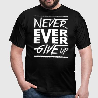 Never ever ever give up - Mannen T-shirt
