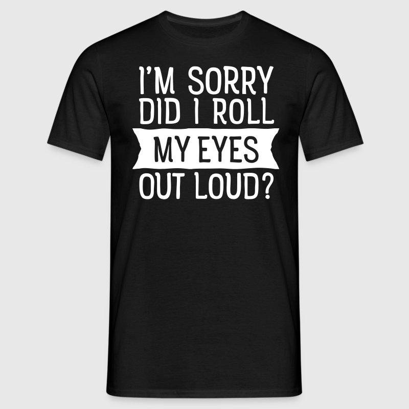 I'm Sorry - Did I Roll My Eyes Out Loud? - Männer T-Shirt