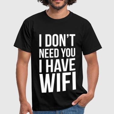 I don't need you I have wifi - Miesten t-paita