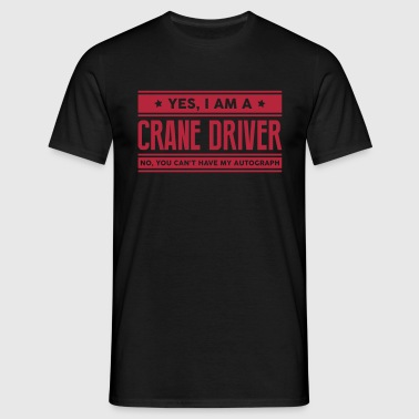 Yes I am a crane driver no you cant have - Men's T-Shirt