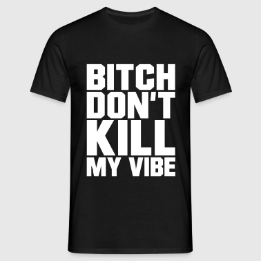Bitch don't kill my Vibe, EUshirt, www.eushirt.com - T-shirt herr