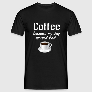 Coffee because my day started bad - Mannen T-shirt