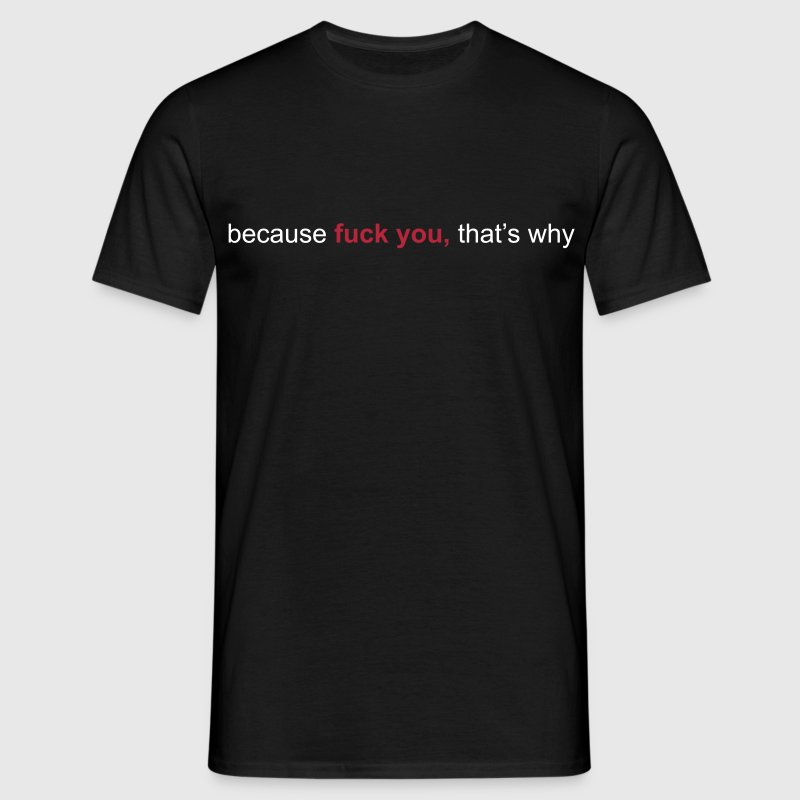 because fuck you that's why - Mannen T-shirt