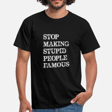 Stop Funny Stop making stupid people famous - Men's T-Shirt