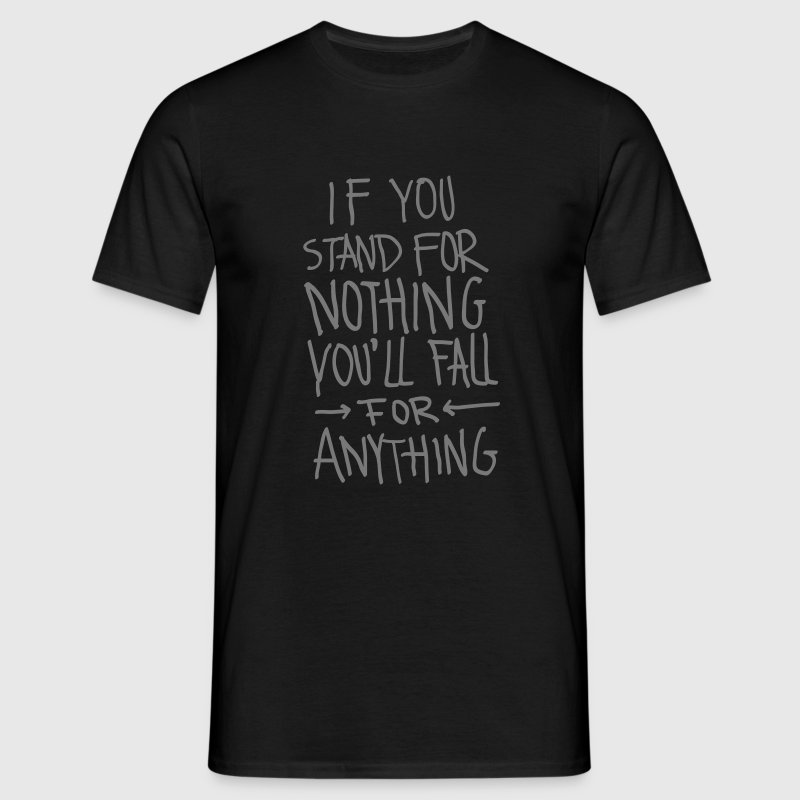 If You Stand For Nothing You´ll Fall For Anything - Men's T-Shirt