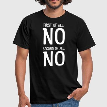 First Of All No First Of All NO. Second Of All NO - Men's T-Shirt