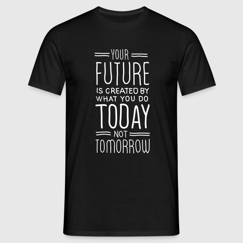 Your Future Is Created By What You Do Today - Men's T-Shirt