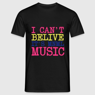 I Can not belive it's minimalist music MNML - Men's T-Shirt
